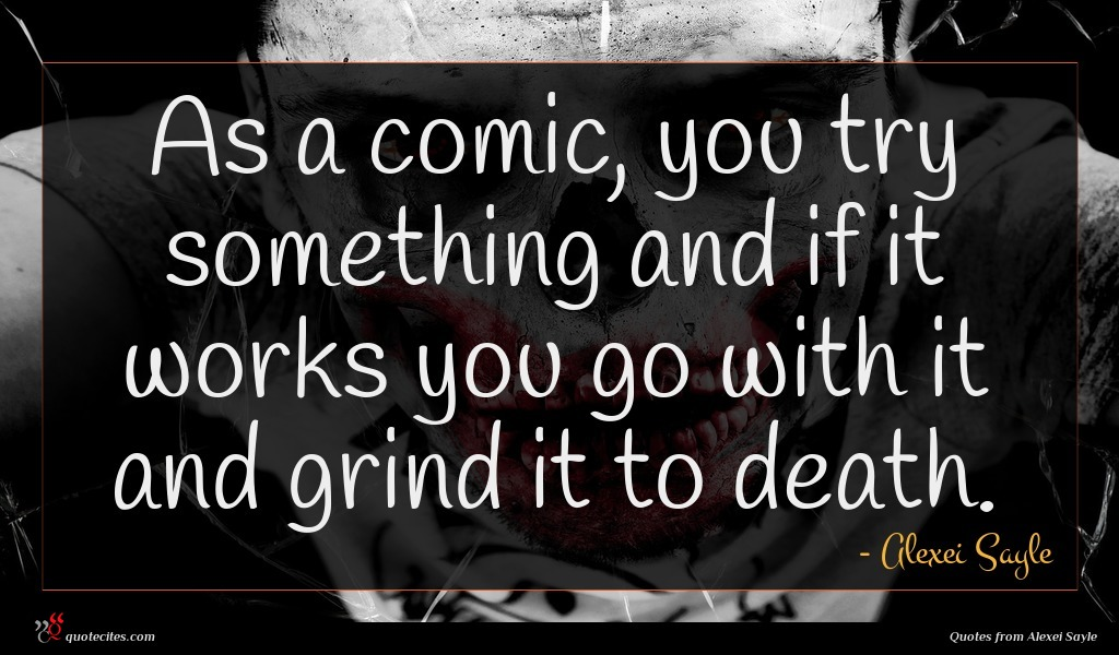 As a comic, you try something and if it works you go with it and grind it to death.