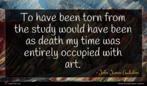 John James Audubon quote : To have been torn ...