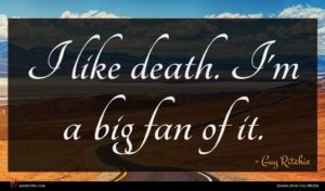 Guy Ritchie quote : I like death I'm ...