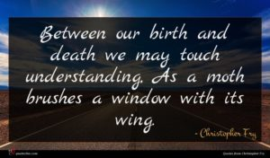 Christopher Fry quote : Between our birth and ...