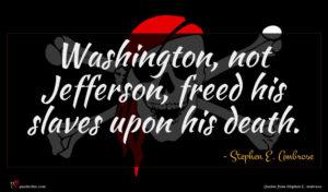 Stephen E. Ambrose quote : Washington not Jefferson freed ...
