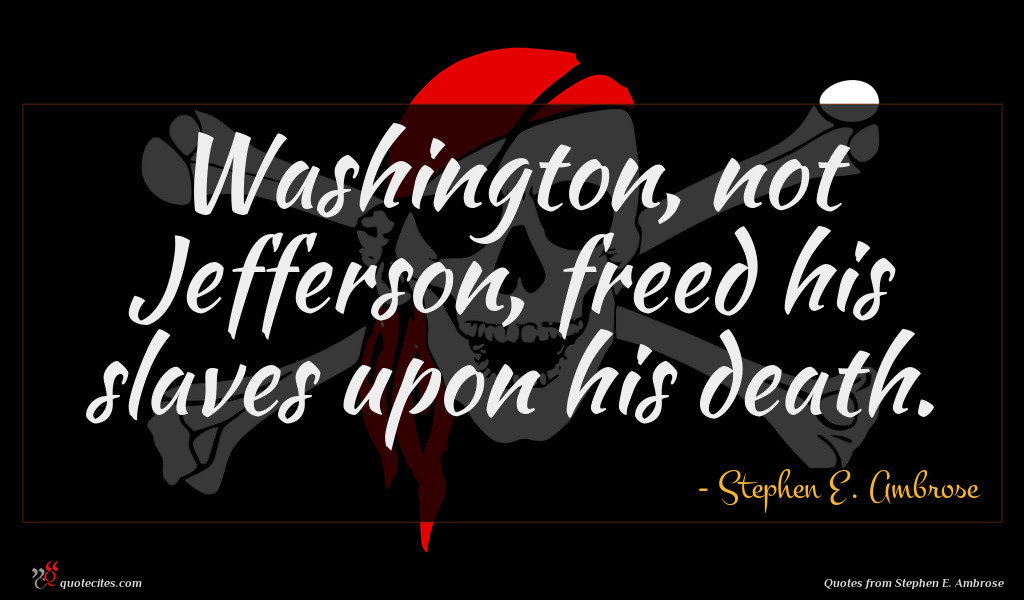 Washington, not Jefferson, freed his slaves upon his death.