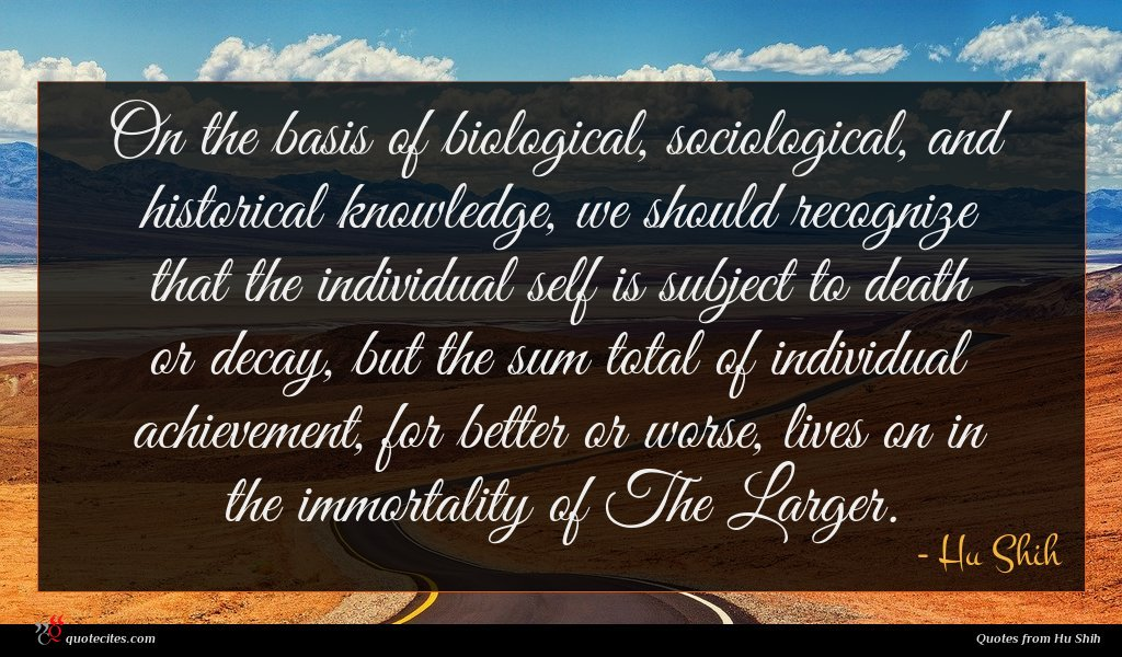 On the basis of biological, sociological, and historical knowledge, we should recognize that the individual self is subject to death or decay, but the sum total of individual achievement, for better or worse, lives on in the immortality of The Larger.
