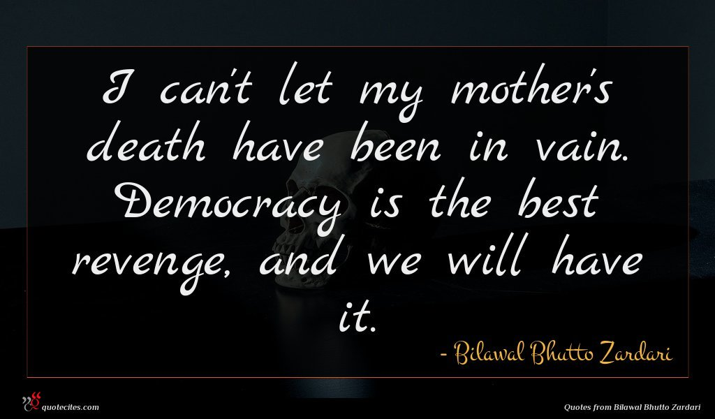 I can't let my mother's death have been in vain. Democracy is the best revenge, and we will have it.