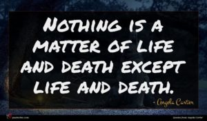 Angela Carter quote : Nothing is a matter ...