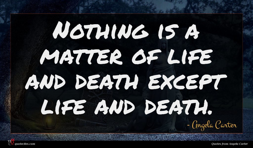 Nothing is a matter of life and death except life and death.