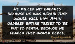 Ryszard Kapuściński quote : He killed his enemies ...