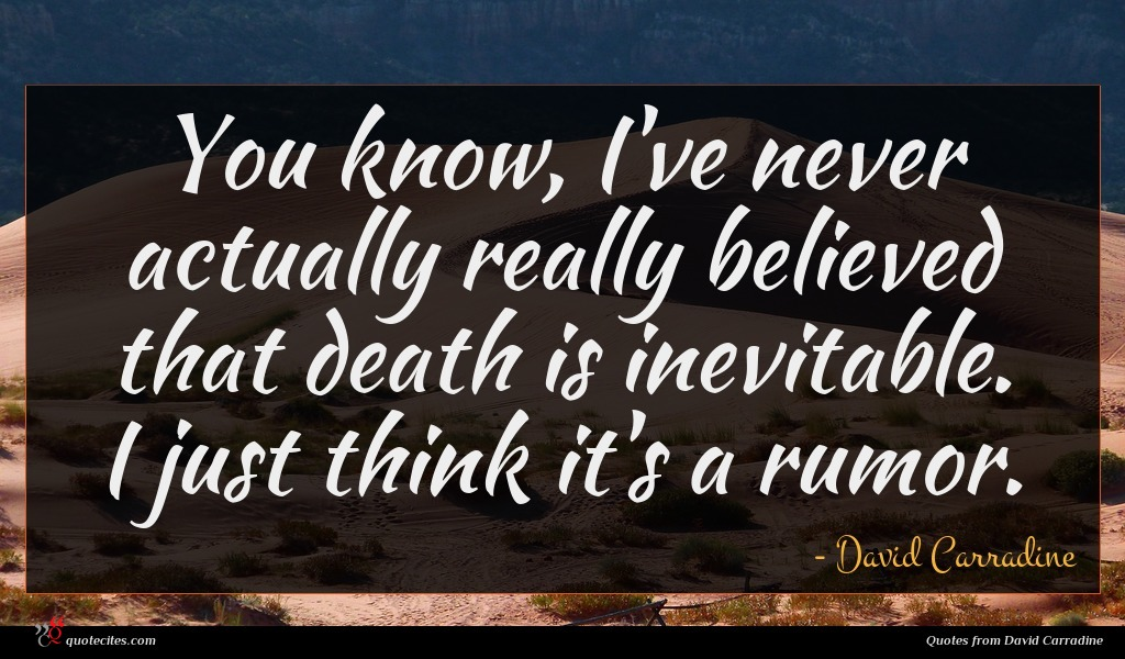 You know, I've never actually really believed that death is inevitable. I just think it's a rumor.