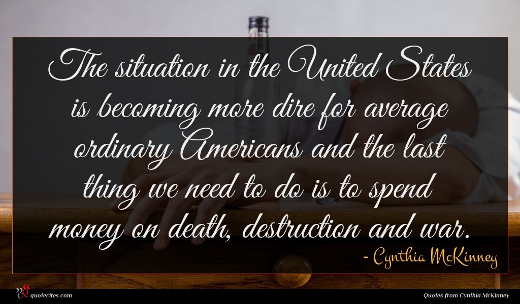 The situation in the United States is becoming more dire for average ordinary Americans and the last thing we need to do is to spend money on death, destruction and war.