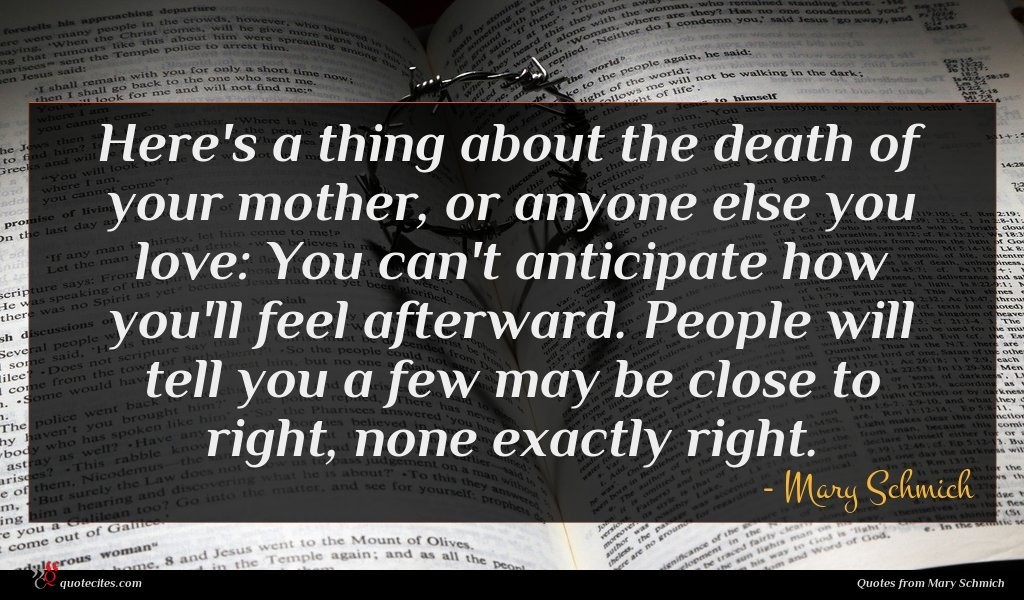 Here's a thing about the death of your mother, or anyone else you love: You can't anticipate how you'll feel afterward. People will tell you a few may be close to right, none exactly right.