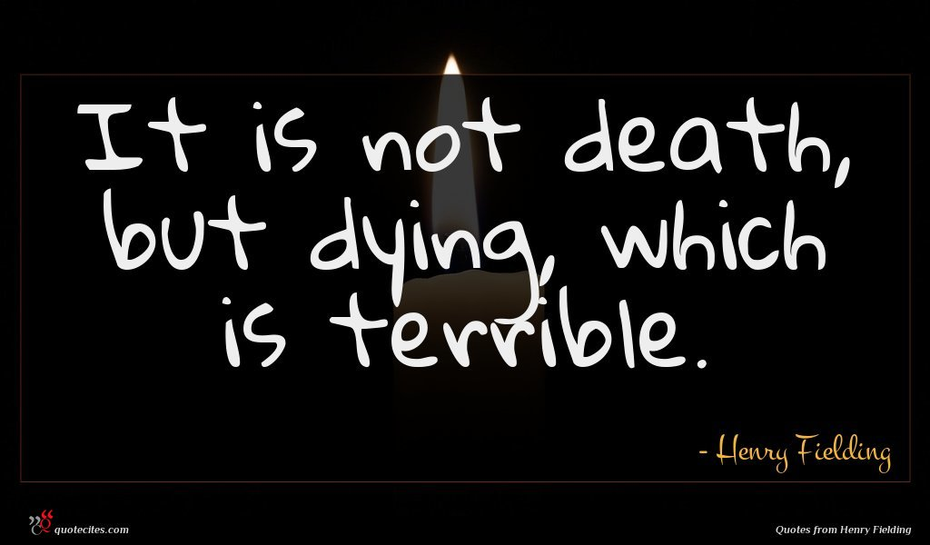 It is not death, but dying, which is terrible.