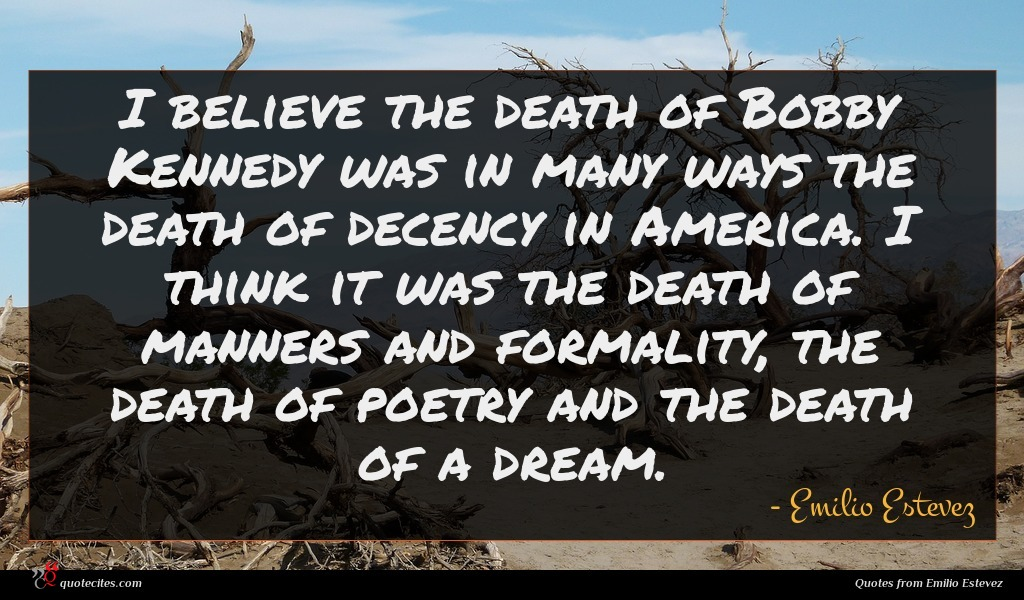 I believe the death of Bobby Kennedy was in many ways the death of decency in America. I think it was the death of manners and formality, the death of poetry and the death of a dream.