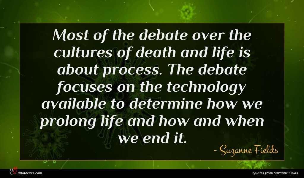 Most of the debate over the cultures of death and life is about process. The debate focuses on the technology available to determine how we prolong life and how and when we end it.