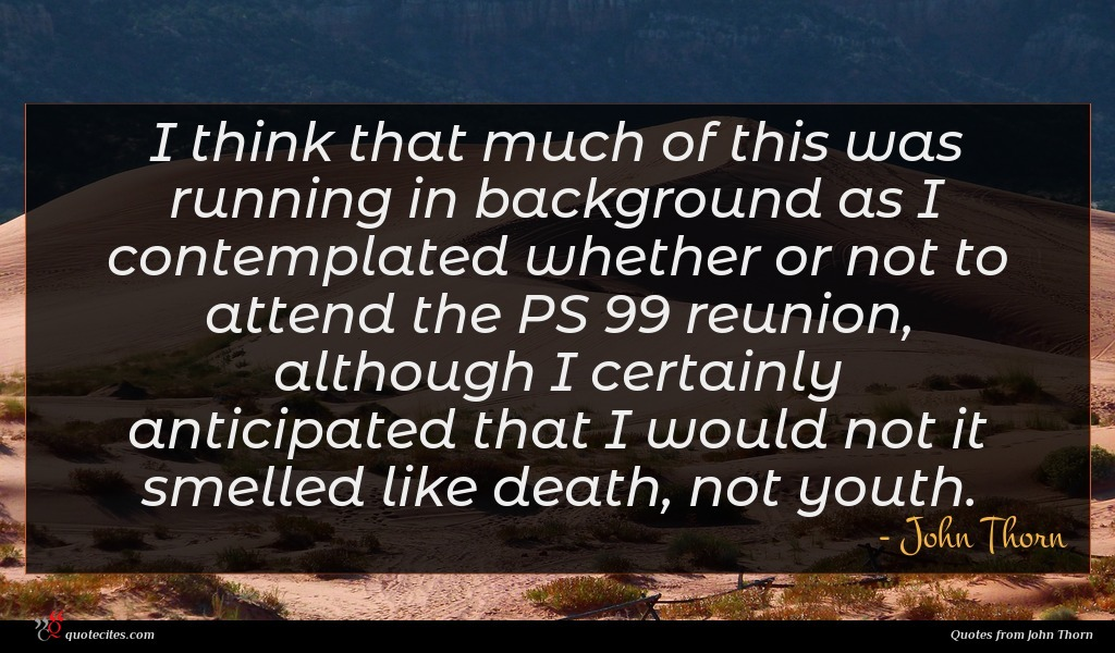 I think that much of this was running in background as I contemplated whether or not to attend the PS 99 reunion, although I certainly anticipated that I would not it smelled like death, not youth.