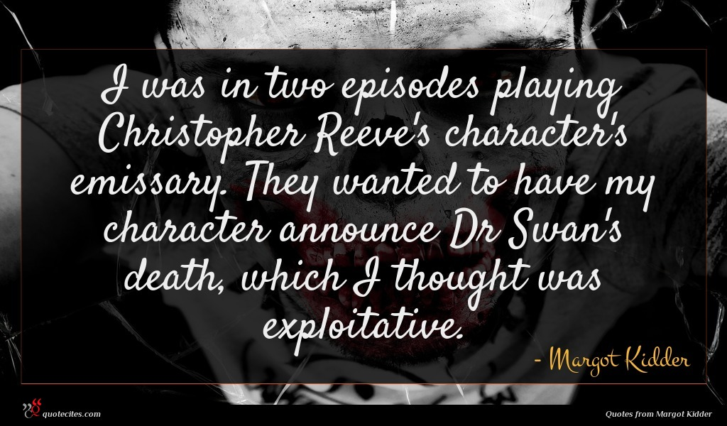 I was in two episodes playing Christopher Reeve's character's emissary. They wanted to have my character announce Dr Swan's death, which I thought was exploitative.