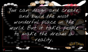 Walt Disney quote : You can design and ...