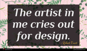 Robert Frost quote : The artist in me ...