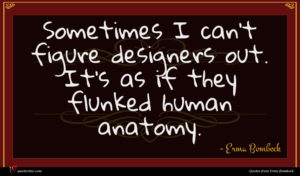 Erma Bombeck quote : Sometimes I can't figure ...