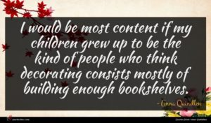 Anna Quindlen quote : I would be most ...