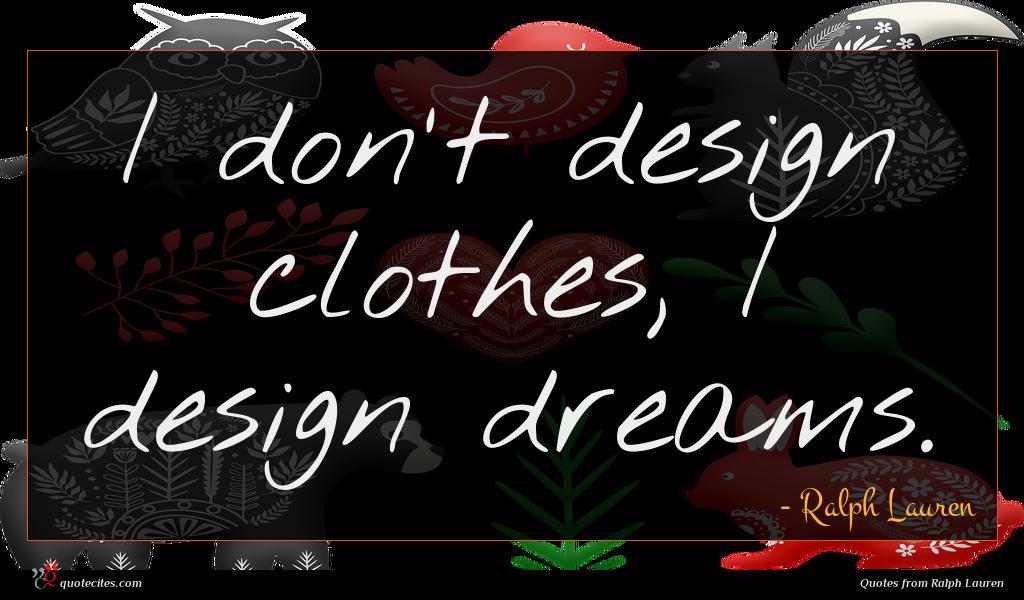 I don't design clothes, I design dreams.