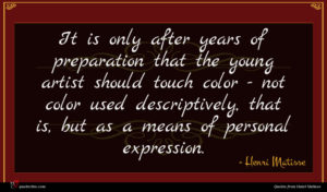 Henri Matisse quote : It is only after ...