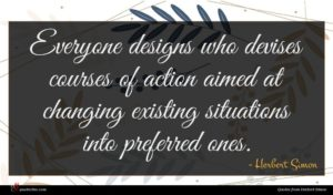 Herbert Simon quote : Everyone designs who devises ...