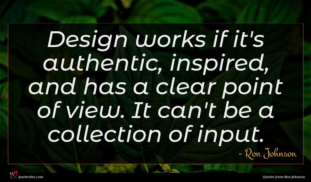 Design works if it's authentic, inspired, and has a clear point of view. It can't be a collection of input.