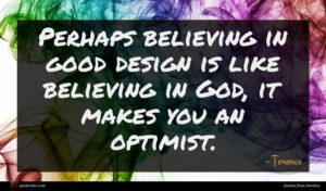 Terence quote : Perhaps believing in good ...