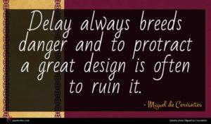 Miguel de Cervantes quote : Delay always breeds danger ...
