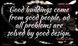 Stephen Gardiner quote : Good buildings come from ...