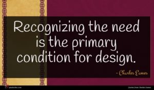 Charles Eames quote : Recognizing the need is ...