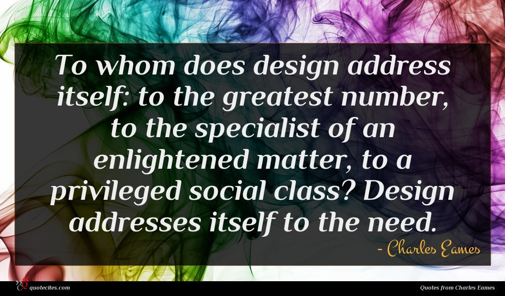 To whom does design address itself: to the greatest number, to the specialist of an enlightened matter, to a privileged social class? Design addresses itself to the need.