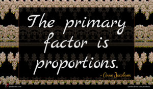 Arne Jacobsen quote : The primary factor is ...