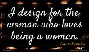 Diane von Furstenberg quote : I design for the ...