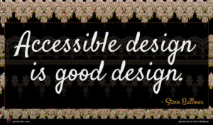 Steve Ballmer quote : Accessible design is good ...