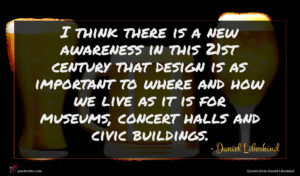 Daniel Libeskind quote : I think there is ...