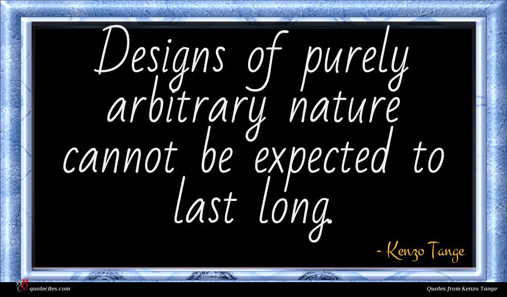 Designs of purely arbitrary nature cannot be expected to last long.