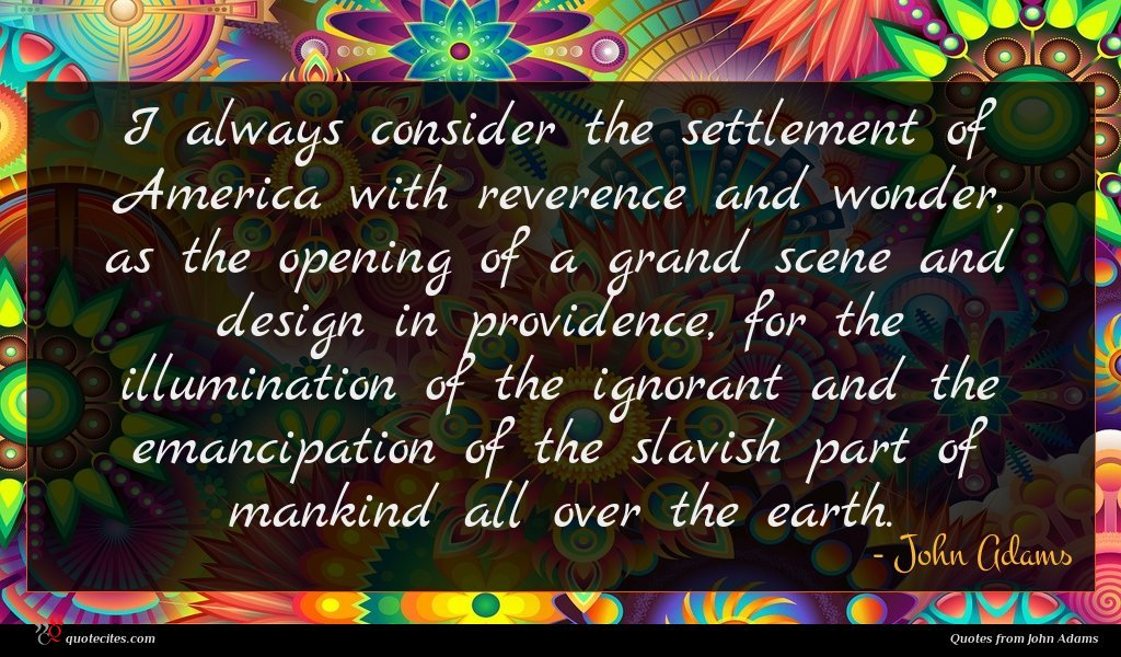 I always consider the settlement of America with reverence and wonder, as the opening of a grand scene and design in providence, for the illumination of the ignorant and the emancipation of the slavish part of mankind all over the earth.