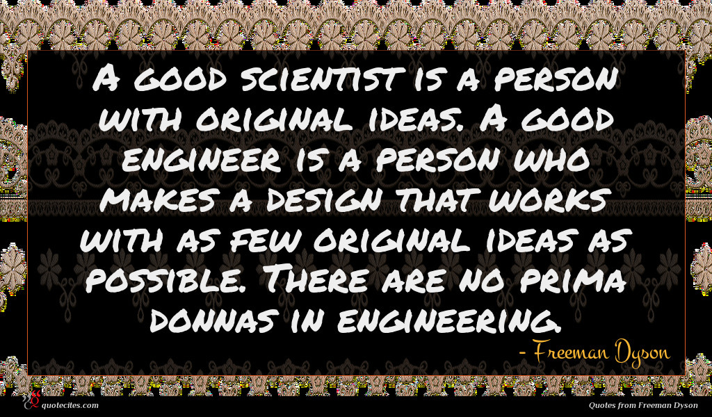 A good scientist is a person with original ideas. A good engineer is a person who makes a design that works with as few original ideas as possible. There are no prima donnas in engineering.