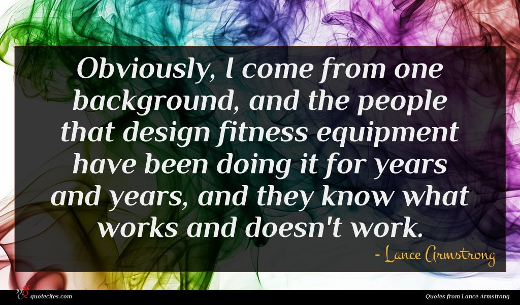 Obviously, I come from one background, and the people that design fitness equipment have been doing it for years and years, and they know what works and doesn't work.