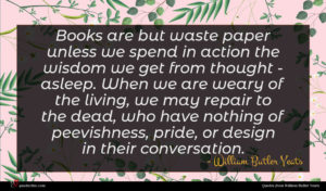 William Butler Yeats quote : Books are but waste ...