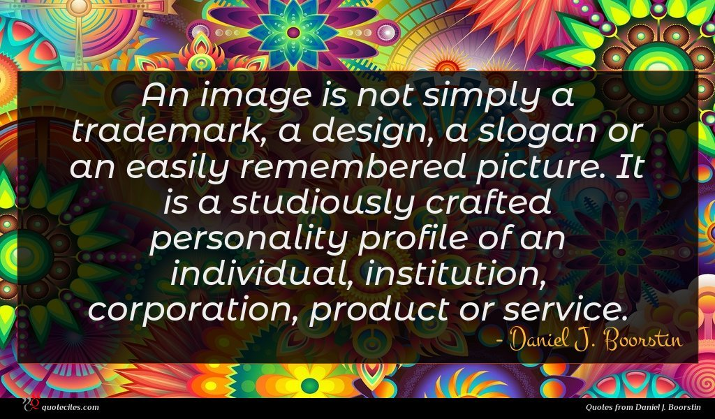 An image is not simply a trademark, a design, a slogan or an easily remembered picture. It is a studiously crafted personality profile of an individual, institution, corporation, product or service.