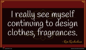 Kim Kardashian quote : I really see myself ...