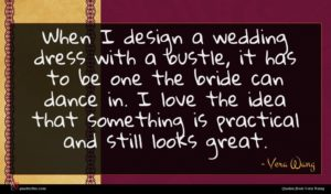 Vera Wang quote : When I design a ...