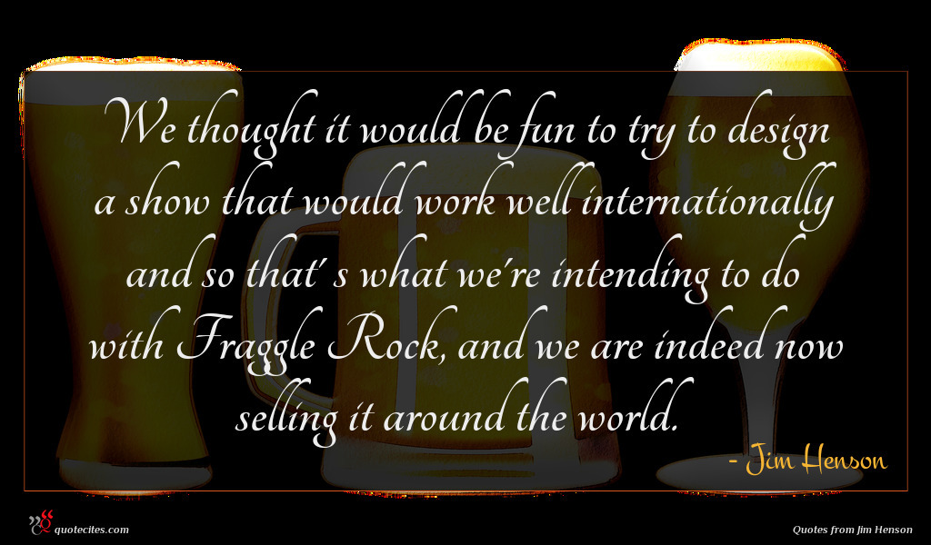 We thought it would be fun to try to design a show that would work well internationally and so that' s what we're intending to do with Fraggle Rock, and we are indeed now selling it around the world.