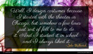 John Malkovich quote : Well I design costumes ...