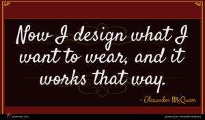 Alexander McQueen quote : Now I design what ...