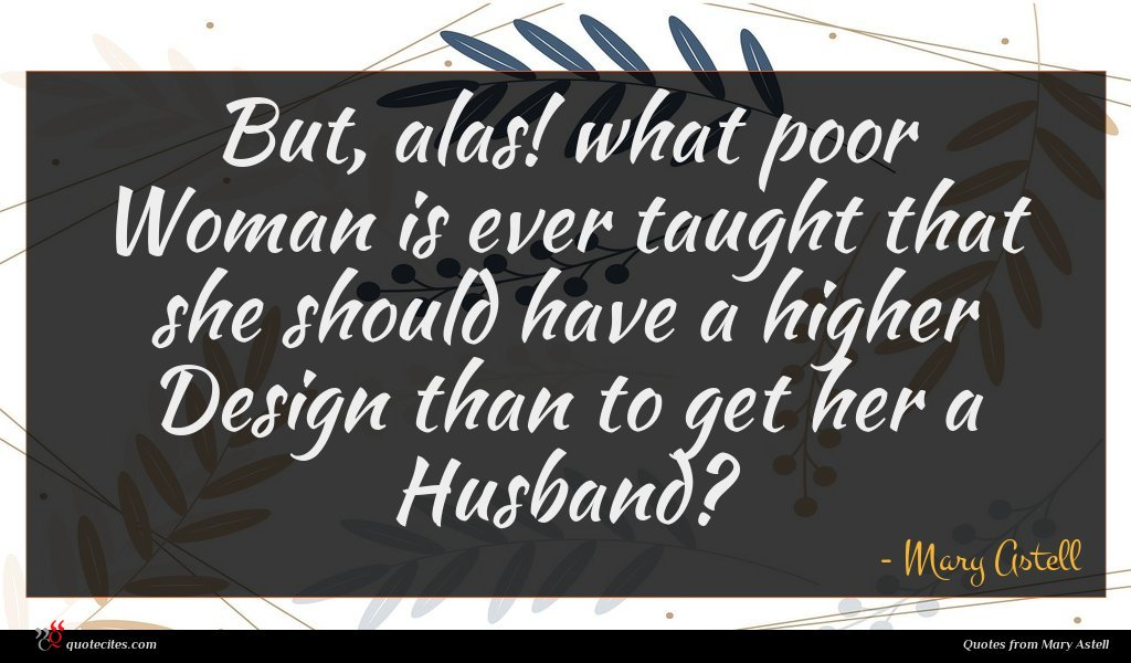 But, alas! what poor Woman is ever taught that she should have a higher Design than to get her a Husband?