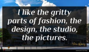 Vera Wang quote : I like the gritty ...