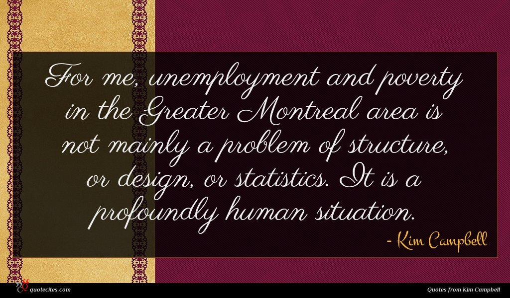 For me, unemployment and poverty in the Greater Montreal area is not mainly a problem of structure, or design, or statistics. It is a profoundly human situation.